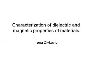 Characterization of dielectric and magnetic properties of materials. Irena Zivkovic