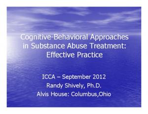 Cognitive-Behavioral Approaches in Substance Abuse Treatment: Effective Practice. ICCA September 2012 Randy Shively, Ph.D. Alvis House: Columbus,Ohio