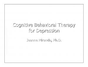 Cognitive Behavioral Therapy for Depression. Jeanne Miranda, Ph.D