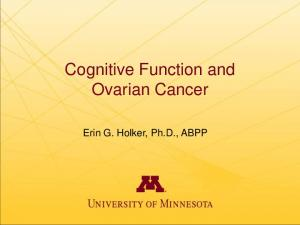 Cognitive Function and Ovarian Cancer. Erin G. Holker, Ph.D., ABPP