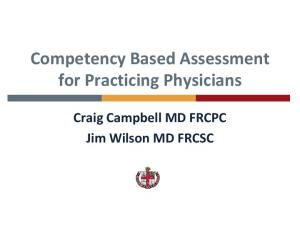 Competency Based Assessment for Practicing Physicians. Craig Campbell MD FRCPC Jim Wilson MD FRCSC