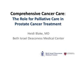 Comprehensive Cancer Care: The Role for Palliative Care in Prostate Cancer Treatment. Heidi Blake, MD Beth Israel Deaconess Medical Center
