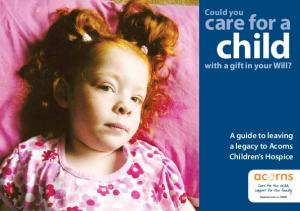 Could you. care for a. child. with a gift in your Will? A guide to leaving a legacy to Acorns Children s Hospice