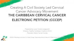 Creating A Civil Society Led Cervical Cancer Advocacy Movement THE CARIBBEAN CERVICAL CANCER ELECTRONIC PETITION (CCCEP)