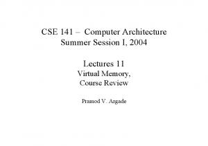 CSE 141 Computer Architecture Summer Session I, Lectures 11 Virtual Memory, Course Review. Pramod V. Argade