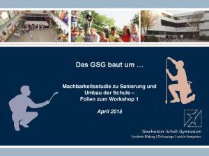Das GSG baut um. Machbarkeitsstudie zu Sanierung und Umbau der Schule Folien zum Workshop 1. April 2015