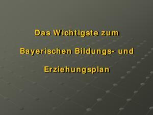 Das Wichtigste zum. Bayerischen Bildungs- und. Erziehungsplan