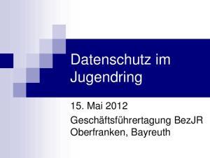 Datenschutz im Jugendring. 15. Mai 2012 Geschäftsführertagung BezJR Oberfranken, Bayreuth