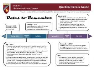 Dates to Remember. Quick Reference Guide Educator Certification Changes. Spring 2015 Fall Spring 2014 Fall 2014