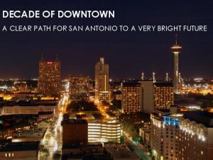 DECADE OF DOWNTOWN A CLEAR PATH FOR SAN ANTONIO TO A VERY BRIGHT FUTURE