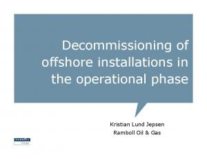 Decommissioning of offshore installations in the operational phase. Kristian Lund Jepsen Ramboll Oil & Gas