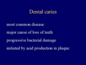 Dental caries. most common disease major cause of loss of teeth progressive bacterial damage initiated by acid production in plaque