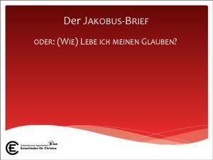 Der JAKOBUS- BRIEF ODER: (WIE) LEBE ICH MEINEN GLAUBEN?