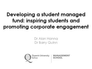 Developing a student managed fund: inspiring students and promoting corporate engagement. Dr Alan Hanna Dr Barry Quinn
