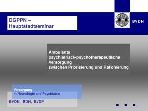 DGPPN Hauptstadtseminar. Ambulante psychiatrisch-psychotherapeutische Versorgung zwischen Priorisierung und Rationierung BVDN BVDN BVDN, BDN, BVDP