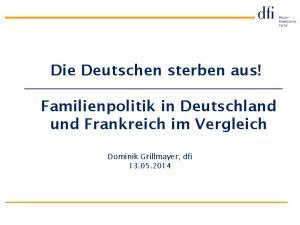 Die Deutschen sterben aus! Familienpolitik in Deutschland und Frankreich im Vergleich. Dominik Grillmayer, dfi