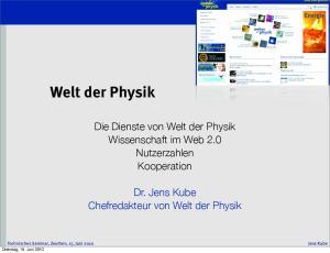 Die Dienste von Welt der Physik Wissenschaft im Web 2.0 Nutzerzahlen Kooperation. Dr. Jens Kube Chefredakteur von Welt der Physik