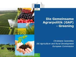 Die Gemeinsame Agrarpolitik (GAP) - Greening. Christiane Canenbley DG Agriculture and Rural Development European Commission