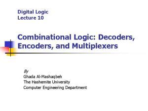 Digital Logic Lecture 10 Combinational Logic: Decoders, Encoders, and Multiplexers