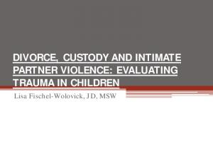 DIVORCE, CUSTODY AND INTIMATE PARTNER VIOLENCE: EVALUATING TRAUMA IN CHILDREN. Lisa Fischel-Wolovick, JD, MSW