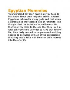 Egyptian Mummies To understand Egyptian mummies you have to first know about their religious beliefs. Ancient Egyptians believed in many gods and