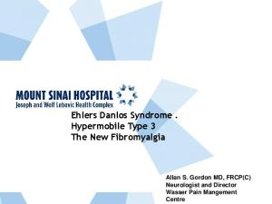 Ehlers Danlos Syndrome. Hypermobile Type 3 The New Fibromyalgia. Allan S. Gordon MD, FRCP(C) Neurologist and Director Wasser Pain Mangement Centre