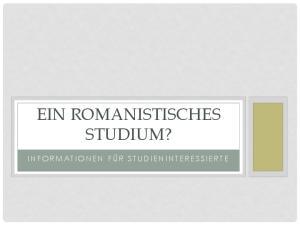EIN ROMANISTISCHES STUDIUM? I N F O R M A T I O N E N F Ü R S T U D I E N I N T E R E S S I E R T E