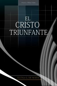 El Cristo triunfante. Ellen G. White. Copyright 2012 Ellen G. White Estate, Inc