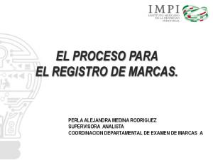 EL PROCESO PARA EL REGISTRO DE MARCAS. PERLA ALEJANDRA MEDINA RODRIGUEZ SUPERVISORA ANALISTA COORDINACION DEPARTAMENTAL DE EXAMEN DE MARCAS A