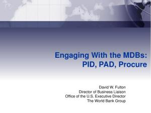 Engaging With the MDBs: PID, PAD, Procure. David W. Fulton Director of Business Liaison Office of the U.S. Executive Director The World Bank Group