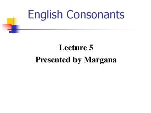 English Consonants. Lecture 5 Presented by Margana