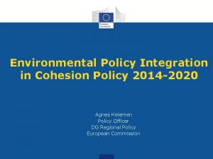 Environmental Policy Integration in Cohesion Policy Agnes Kelemen Policy Officer DG Regional Policy European Commission