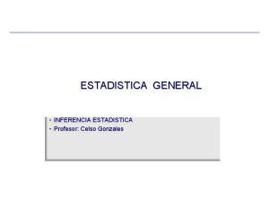 ESTADISTICA GENERAL. INFERENCIA ESTADISTICA Profesor: Celso Celso Gonzales