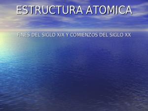 ESTRUCTURA ATOMICA FINES DEL SIGLO XIX Y COMIENZOS DEL SIGLO XX