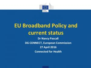 EU Broadband Policy and current status Dr Nancy Pascall DG CONNECT, European Commission 27 April 2016 Connected for Health