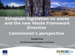 European legislation on waste and the new Waste Framework Directive Commission s perspective. Karolina Fras DG Environment, European Commission