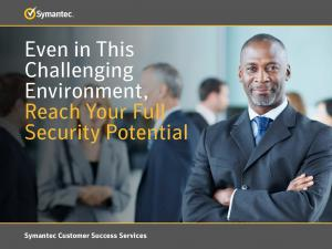 Even in This Challenging Environment, Reach Your Full Security Potential. Symantec Customer Success Services