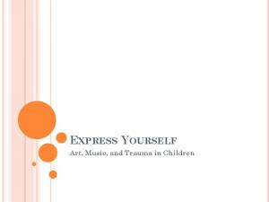 EXPRESS YOURSELF. Art, Music, and Trauma in Children