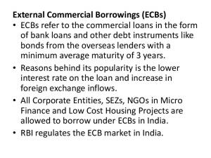 External Commercial Borrowings (ECBs) ECBs refer to the commercial loans in the form of bank loans and other debt instruments like bonds from the