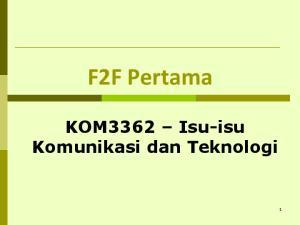 F2F Pertama. KOM3362 Isu-isu Komunikasi dan Teknologi