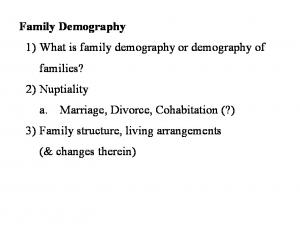 Family Demography 1) What is family demography or demography of families? 2) Nuptiality a. Marriage, Divorce, Cohabitation (?) 3) Family structure,