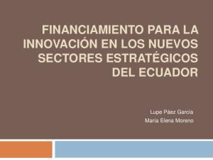 FINANCIAMIENTO PARA LA INNOVACIÓN EN LOS NUEVOS SECTORES ESTRATÉGICOS DEL ECUADOR. Lupe Páez García María Elena Moreno