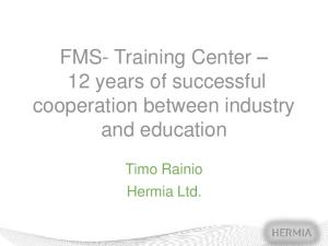 FMS- Training Center 12 years of successful cooperation between industry and education. Timo Rainio Hermia Ltd