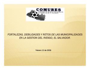 FORTALEZAS, DEBILIDADES Y RETOS DE LAS MUNICIPALIDADES EN LA GESTION DEL RIESGO, EL SALVADOR. Febrero 12 de 2008
