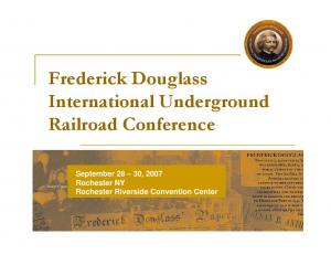 Frederick Douglass International Underground Railroad Conference. September 28 30, 2007 Rochester NY Rochester Riverside Convention Center