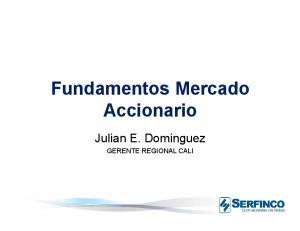Fundamentos Mercado Accionario. Julian E. Dominguez GERENTE REGIONAL CALI