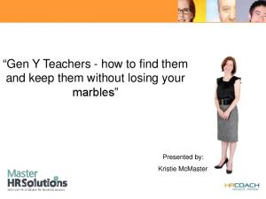 Gen Y Teachers - how to find them and keep them without losing your marbles. Presented by: Kristie McMaster