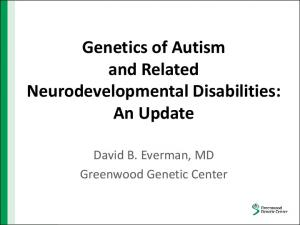Genetics of Autism and Related Neurodevelopmental Disabilities: An Update. David B. Everman, MD Greenwood Genetic Center