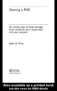 Getting a PhD. An action plan to help manage your research, your supervisor and your project. John A. Finn