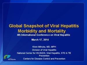 Global Snapshot of Viral Hepatitis Morbidity and Mortality 4th International Conference on Viral Hepatitis March 17, 2014